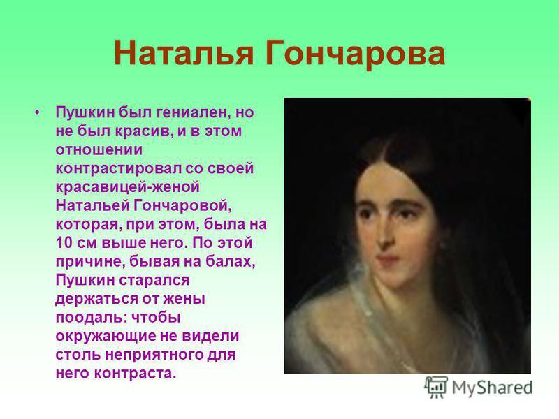 Наталья Гончарова Пушкин был гениален, но не был красив, и в этом отношении контрастировал со своей красавицей-женой Натальей Гончаровой, которая, при этом, была на 10 см выше него. По этой причине, бывая на балах, Пушкин старался держаться от жены п