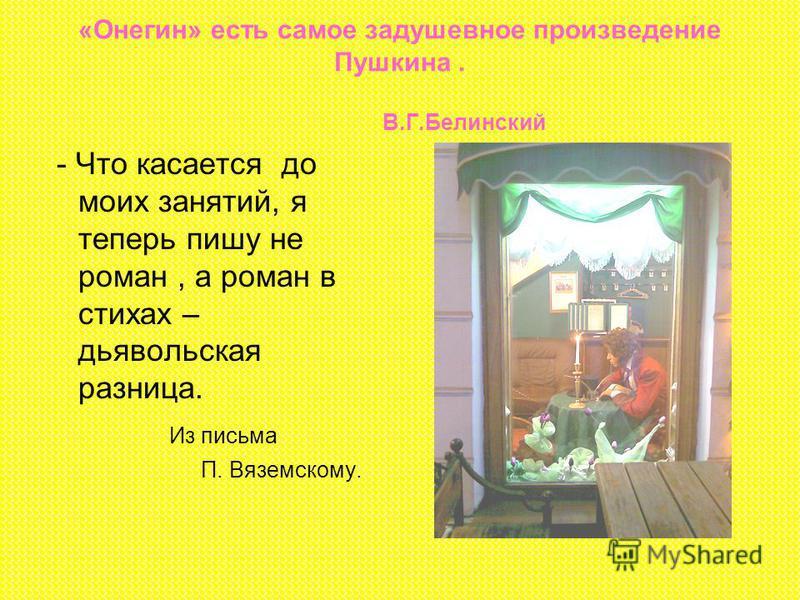«Онегин» есть самое задушевное произведение Пушкина. В.Г.Белинский - Что касается до моих занятий, я теперь пишу не роман, а роман в стихах – дьявольская разница. Из письма П. Вяземскому.