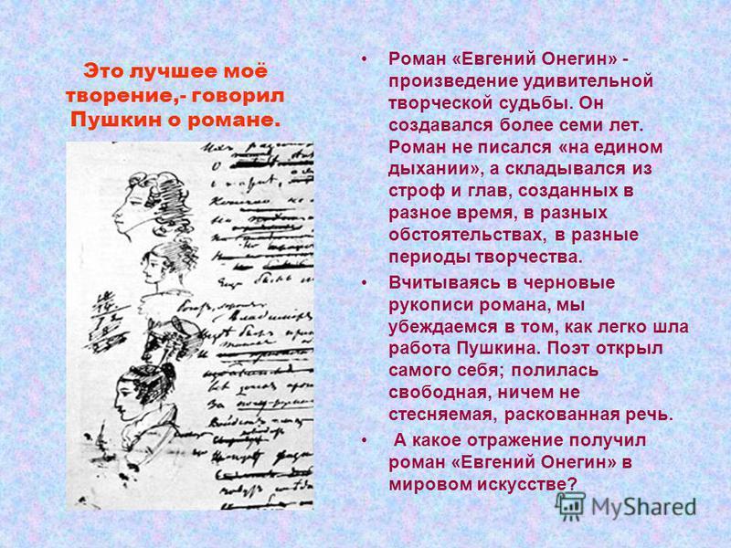 Это лучшее моё творение,- говорил Пушкин о романе. Роман «Евгений Онегин» - произведение удивительной творческой судьбы. Он создавался более семи лет. Роман не писался «на едином дыхании», а складывался из строф и глав, созданных в разное время, в ра