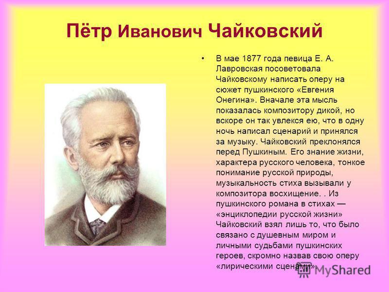 Пётр Иванович Чайковский В мае 1877 года певица Е. А. Лавровская посоветовала Чайковскому написать оперу на сюжет пушкинского «Евгения Онегина». Вначале эта мысль показалась композитору дикой, но вскоре он так увлекся ею, что в одну ночь написал сцен