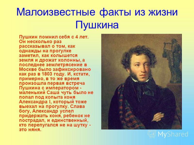 Малоизвестные факты из жизни Пушкина Пушкин помнил себя с 4 лет. Он несколько раз рассказывал о том, как однажды на прогулке заметил, как колышется земля и дрожат колонны, а последнее землетрясение в Москве было зафиксировано как раз в 1803 году. И,
