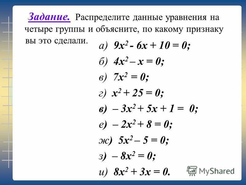 Задание. Распределите данные уравнения на четыре группы и объясните, по какому признаку вы это сделали. а) 9 х 2 - 6 х + 10 = 0; б) 4 х 2 – х = 0; в) 7 х 2 = 0; г) х 2 + 25 = 0; в) – 3 х 2 + 5 х + 1 = 0; е) – 2 х 2 + 8 = 0; ж) 5 х 2 – 5 = 0; з) – 8x