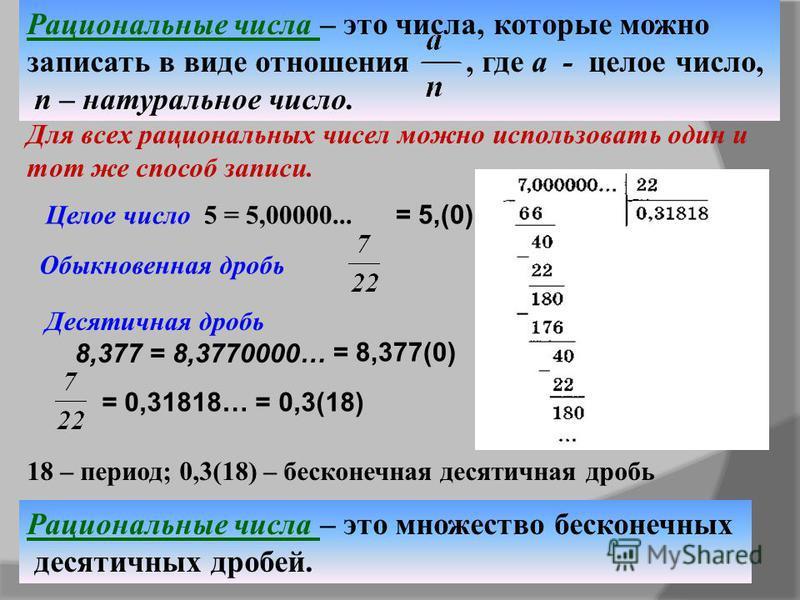 Рациональные числа – это числа, которые можно записать в виде отношения, где a - целое число, n – натуральное число. Рациональные числа – это множество бесконечных десятичных дробей. Целое число 5 = 5,00000... Для всех рациональных чисел можно исполь