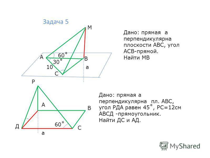 Задача 5 М 60˚ 30˚ 10 а А С В Дано: прямая а перпендикулярна плоскости АВС, угол АСВ-прямой. Найти МВ а В С Д А Р Дано: прямая а перпендикулярна пл. АВС, угол РДА равен 45˚, РС=12 см АВСД -прямоугольник. Найти ДС и АД. 60˚