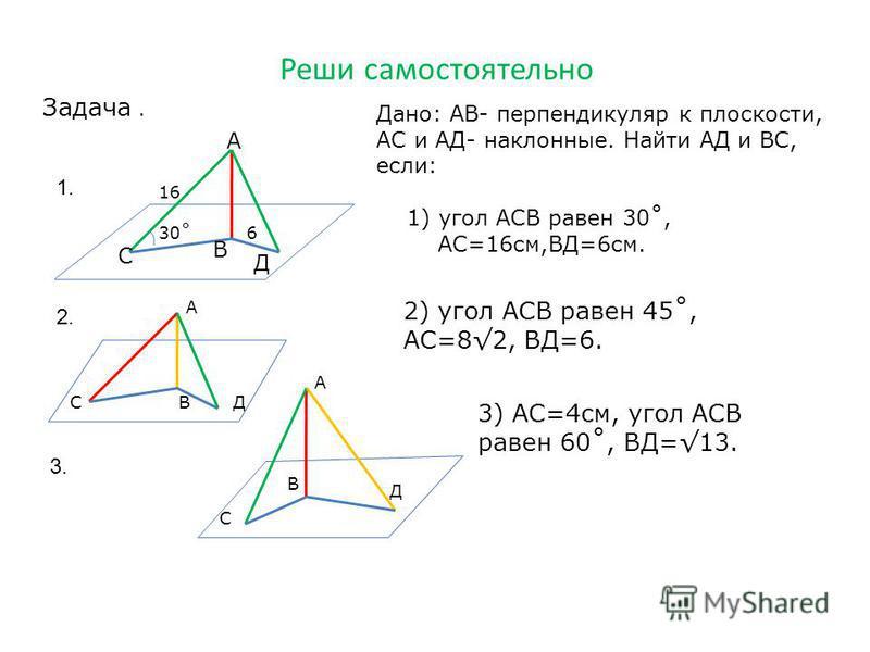 Реши самостоятельно Задача. А В Д С 30˚6 16 Дано: АВ- перпендикуляр к плоскости, АС и АД- наклонные. Найти АД и ВС, если: 1) угол АСВ равен 30˚, АС=16 см,ВД=6 см. А СДВ 2) угол АСВ равен 45˚, АС=82, ВД=6. А Д С В 3) АС=4 см, угол АСВ равен 60˚, ВД=13