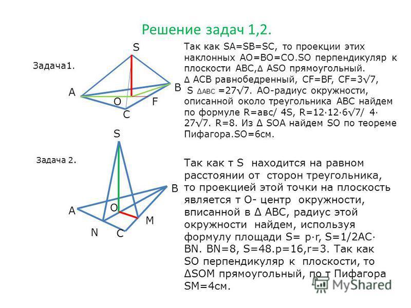 Решение задач 1,2. Задача 1. S А В С О Так как SА=SВ=SС, то проекции этих наклонных АО=ВО=СО.SО перпендикуляр к плоскости АВС, Δ АSО прямоугольный. Δ АСВ равнобедренный, СF=ВF, СF=37, Ѕ АВС =277. АО-радиус окружности, описанной около треугольника АВС