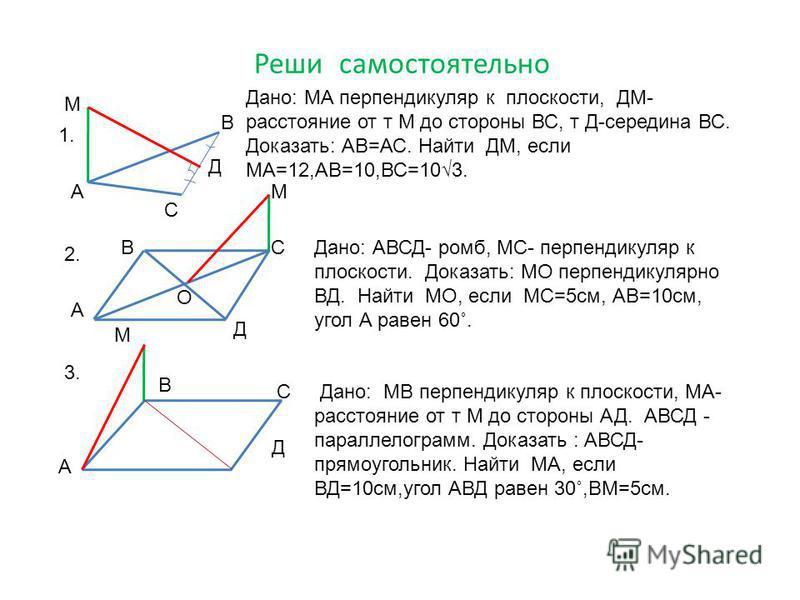 Реши самостоятельно А В С М Д Дано: МА перпендикуляр к плоскости, ДМ- расстояние от т М до стороны ВС, т Д-середина ВС. Доказать: АВ=АС. Найти ДМ, если МА=12,АВ=10,ВС=103. А ВС Д О М Дано: АВСД- ромб, МС- перпендикуляр к плоскости. Доказать: МО перпе