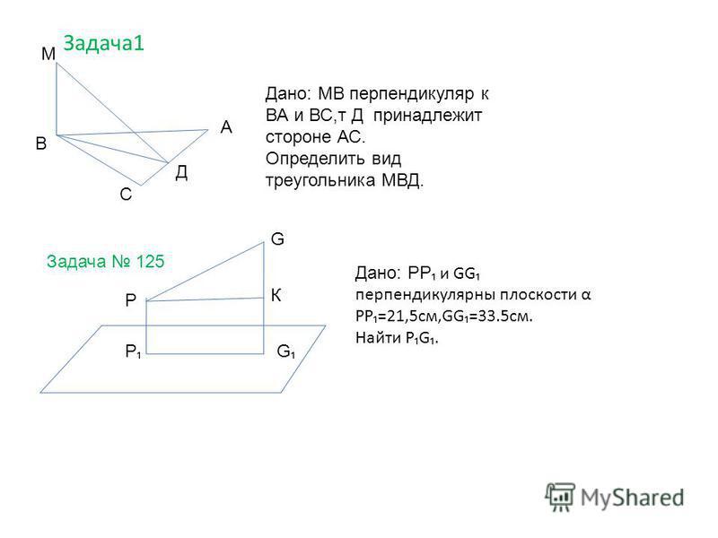 Задача 1 В А С Д М Дано: МВ перпендикуляр к ВА и ВС,т Д принадлежит стороне АС. Определить вид треугольника МВД. Задача 125 Р Р G G К Дано: РР и GG перпендикулярны плоскости α РР=21,5 см,GG=33.5 см. Найти РG.