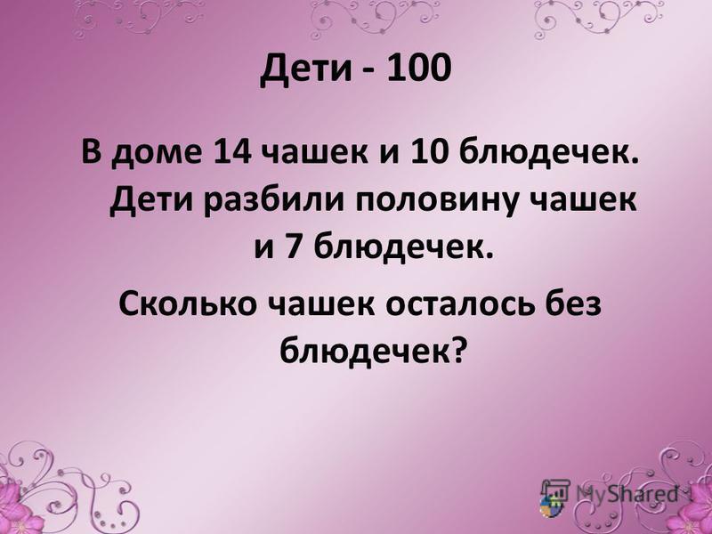Дети - 100 В доме 14 чашек и 10 блюдечек. Дети разбили половину чашек и 7 блюдечек. Сколько чашек осталось без блюдечек?