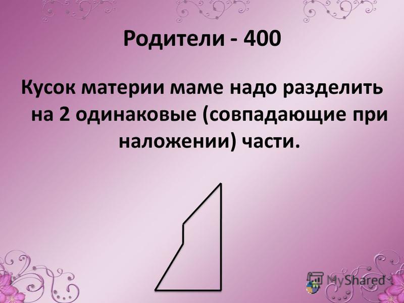 Родители - 400 Кусок материи маме надо разделить на 2 одинаковые (совпадающие при наложении) части.