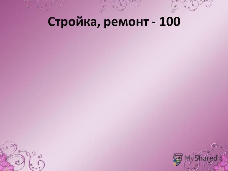Стройка, ремонт - 100
