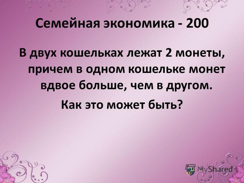 Семейная экономика - 200 В двух кошельках лежат 2 монеты, причем в одном кошельке монет вдвое больше, чем в другом. Как это может быть?
