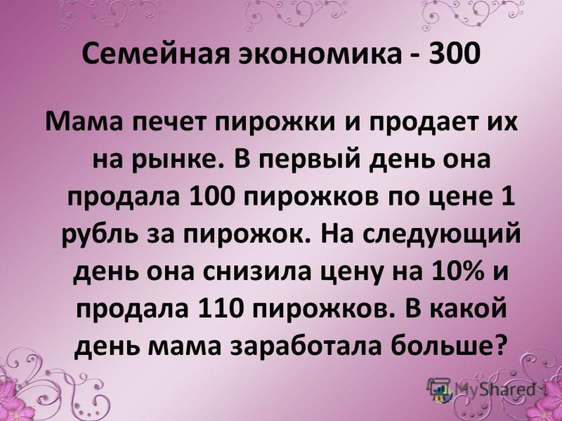 Семейная экономика - 300 Мама печет пирожки и продает их на рынке. В первый день она продала 100 пирожков по цене 1 рубль за пирожок. На следующий день она снизила цену на 10% и продала 110 пирожков. В какой день мама заработала больше?