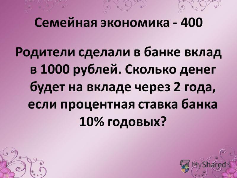 Семейная экономика - 400 Родители сделали в банке вклад в 1000 рублей. Сколько денег будет на вкладе через 2 года, если процентная ставка банка 10% годовых?