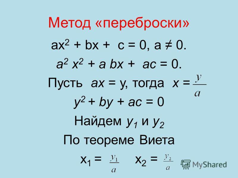 Метод «переброски» ах 2 + bх + с = 0, а 0. а 2 х 2 + а bх + ас = 0. Пусть ах = у, тогда х = у 2 + by + ас = 0 Найдем у 1 и у 2 По теореме Виета х 1 = х 2 =