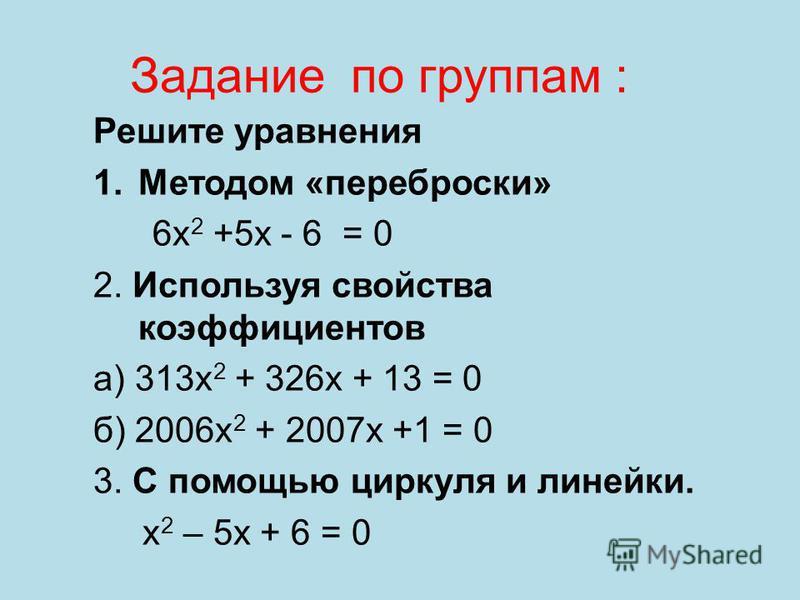 Задание по группам : Решите уравнения 1. Методом «переброски» 6 х 2 +5 х - 6 = 0 2. Используя свойства коэффициентов а) 313 х 2 + 326 х + 13 = 0 б) 2006 х 2 + 2007 х +1 = 0 3. С помощью циркуля и линейки. x 2 – 5x + 6 = 0