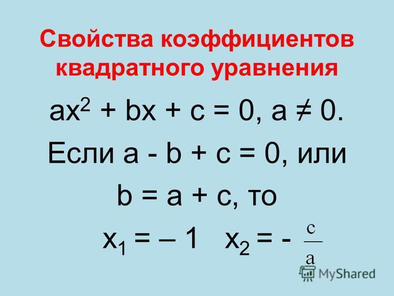 Свойства коэффициентов квадратного уравнения ах 2 + bх + с = 0, а 0. Если a - b + с = 0, или b = а + с, то х 1 = – 1 х 2 = -