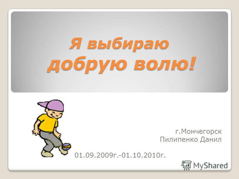 Я выбираю добрую волю! г.Мончегорск Пилипенко Данил 01.09.2009 г.-01.10.2010 г.