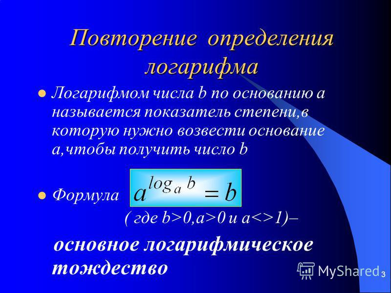 3 Повторение определения логарифма Логарифмом числа b по основанию a называется показатель степени,в которую нужно возвести основание a,чтобы получить число b Формула ( где b>0,a>0 и a<>1)– основное логарифмическое тождество