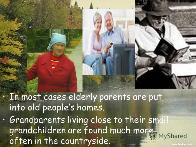 In most cases elderly parents are put into old peoples homes. Grandparents living close to their small grandchildren are found much more often in the countryside.