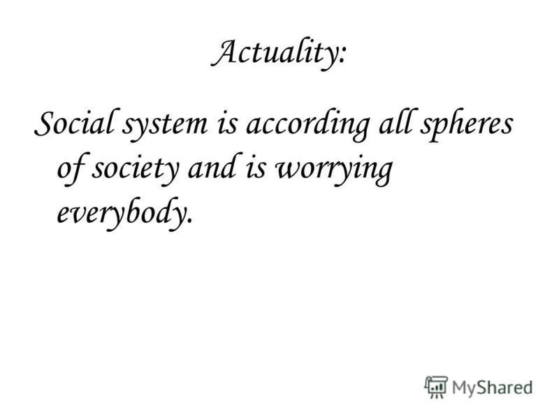 Actuality: Social system is according all spheres of society and is worrying everybody.