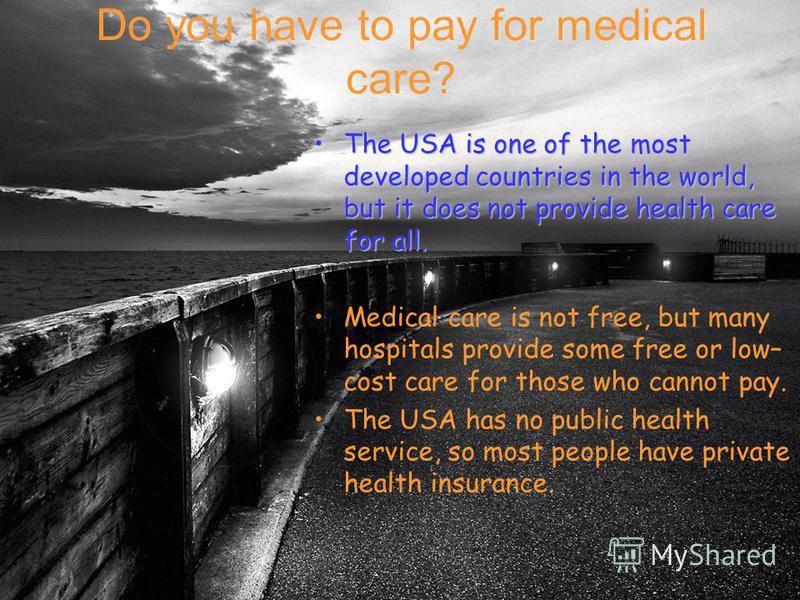 Do you have to pay for medical care? The USA is one of the most developed countries in the world, but it does not provide health care for all.The USA is one of the most developed countries in the world, but it does not provide health care for all. Me
