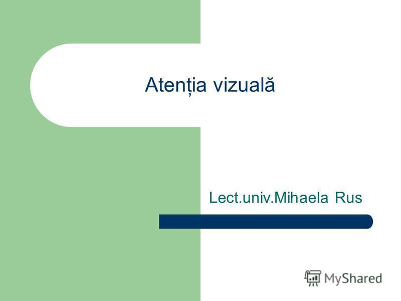 Atenţia vizuală Lect.univ.Mihaela Rus