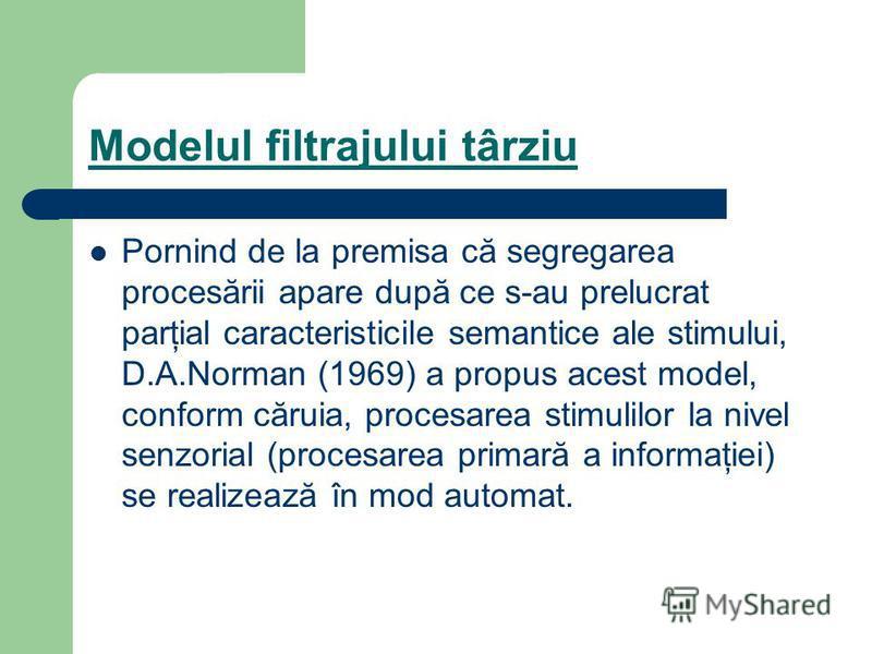 Modelul filtrajului târziu Pornind de la premisa că segregarea procesării apare după ce s-au prelucrat parţial caracteristicile semantice ale stimului, D.A.Norman (1969) a propus acest model, conform căruia, procesarea stimulilor la nivel senzorial (