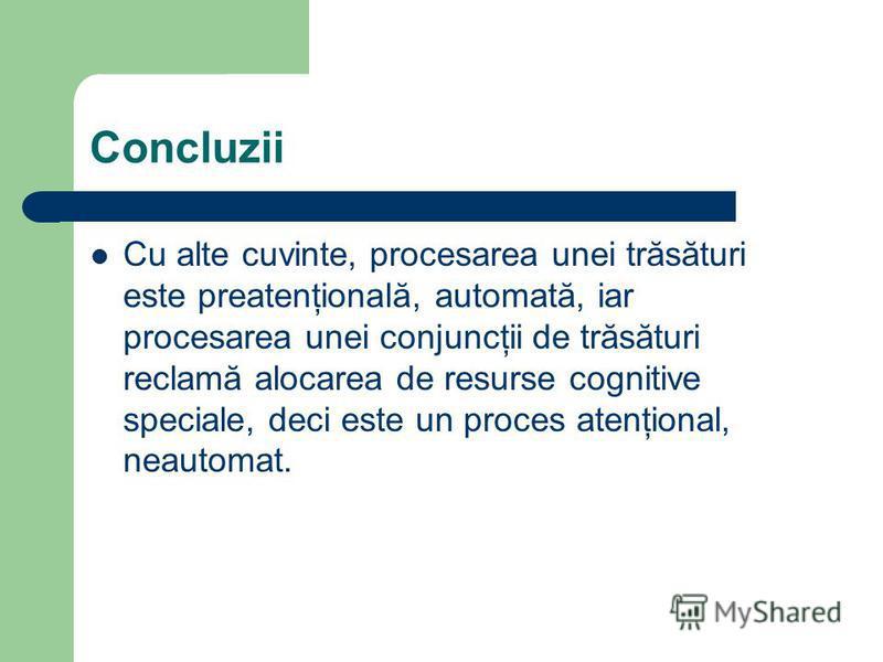 Concluzii Cu alte cuvinte, procesarea unei trăsături este preatenţională, automată, iar procesarea unei conjuncţii de trăsături reclamă alocarea de resurse cognitive speciale, deci este un proces atenţional, neautomat.