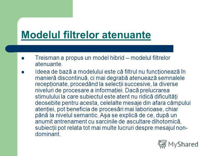 Modelul filtrelor atenuante Treisman a propus un model hibrid – modelul filtrelor atenuante. Ideea de bază a modelului este că filtrul nu funcţionează în manieră discontinuă, ci mai degrabă atenuează semnalele recepţionate, procedând la selecţii succ