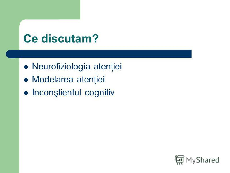 Ce discutam? Neurofiziologia atenţiei Modelarea atenţiei Inconştientul cognitiv