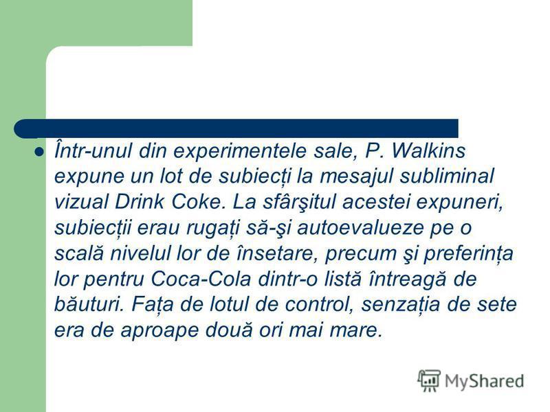 Într-unul din experimentele sale, P. Walkins expune un lot de subiecţi la mesajul subliminal vizual Drink Coke. La sfârşitul acestei expuneri, subiecţii erau rugaţi să-şi autoevalueze pe o scală nivelul lor de însetare, precum şi preferinţa lor pentr
