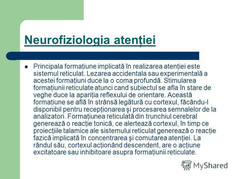 Neurofiziologia atenţiei Principala formaţiune implicată în realizarea atenţiei este sistemul reticulat. Lezarea accidentala sau experimentală a acestei formaţiuni duce la o coma profundă. Stimularea formaţiunii reticulate atunci cand subiectul se af