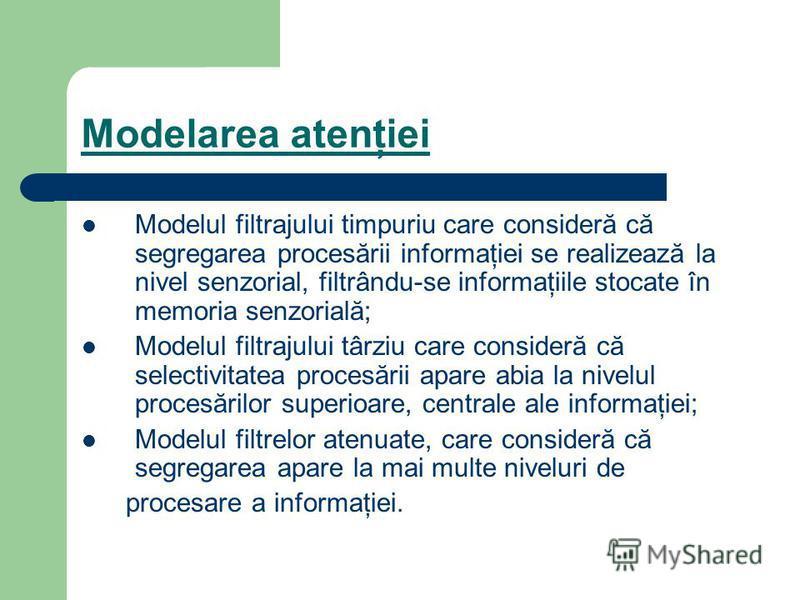Modelarea atenţiei Modelul filtrajului timpuriu care consideră că segregarea procesării informaţiei se realizează la nivel senzorial, filtrându-se informaţiile stocate în memoria senzorială; Modelul filtrajului târziu care consideră că selectivitatea