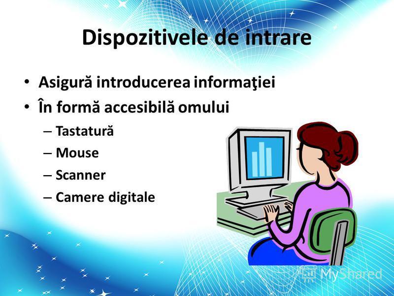 Dispozitivele de intrare Asigur ă introducerea informaţiei În form ă accesibil ă omului – Tastatur ă – Mouse – Scanner – Camere digitale
