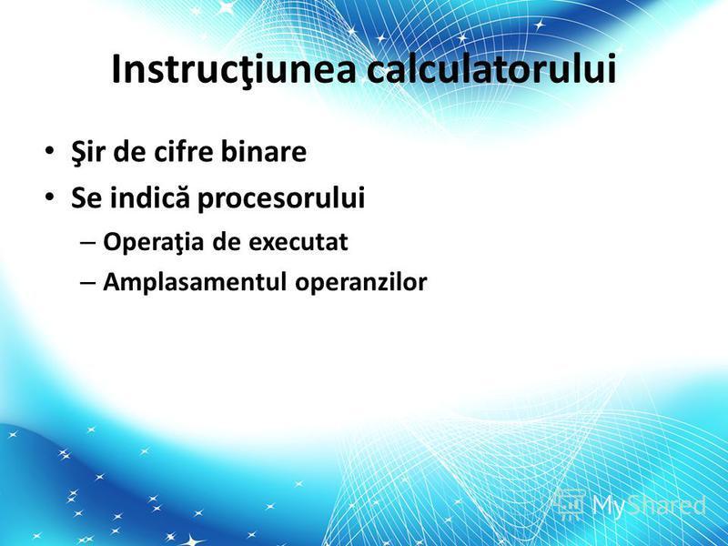 Instrucţiunea calculatorului Şir de cifre binare Se indic ă procesorului – Operaţia de executat – Amplasamentul operanzilor