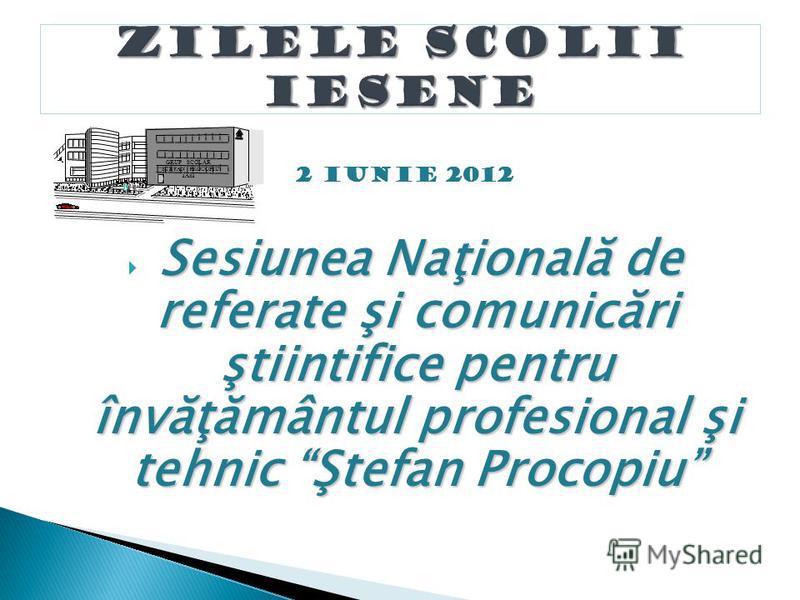 Sesiunea Naţională de referate şi comunicări ştiintifice pentru învăţământul profesional şi tehnic Ştefan Procopiu 2 iunie 2012