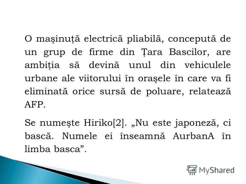 O maşinuţă electrică pliabilă, concepută de un grup de firme din Ţara Bascilor, are ambiţia să devină unul din vehiculele urbane ale viitorului în oraşele în care va fi eliminată orice sursă de poluare, relatează AFP. Se numeşte Hiriko[2]. Nu este ja