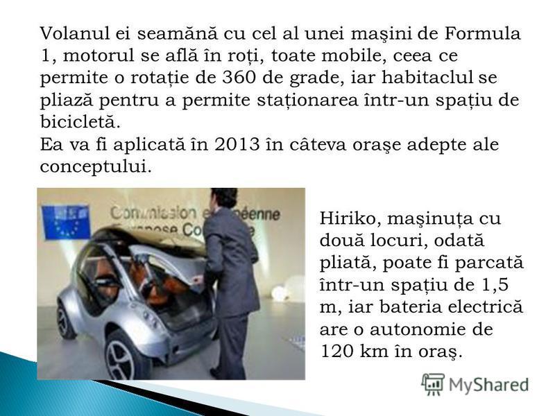 Volanul ei seamănă cu cel al unei maşini de Formula 1, motorul se află în roţi, toate mobile, ceea ce permite o rotaţie de 360 de grade, iar habitaclul se pliază pentru a permite staţionarea într-un spaţiu de bicicletă. Ea va fi aplicată în 2013 în c