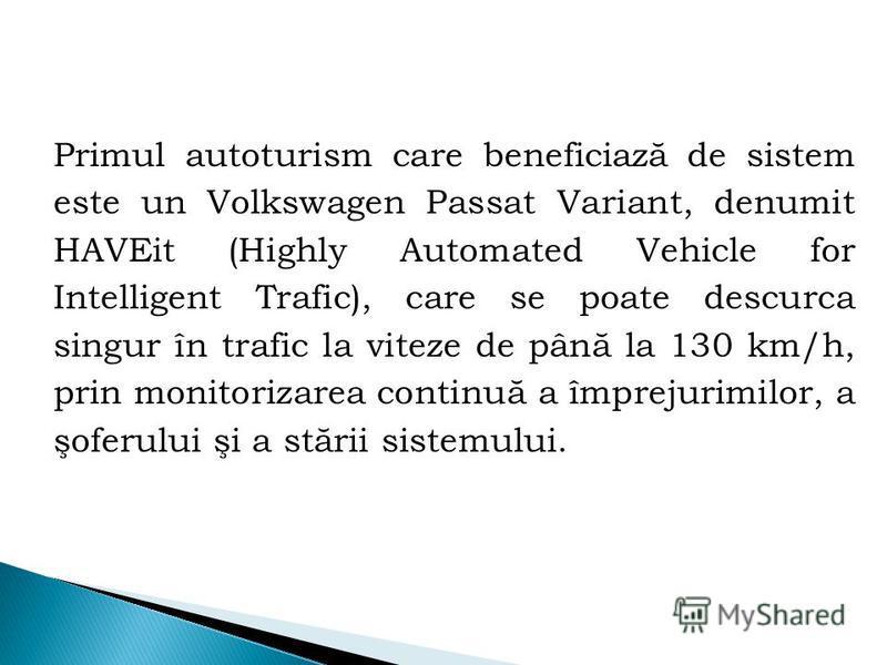 Primul autoturism care beneficiază de sistem este un Volkswagen Passat Variant, denumit HAVEit (Highly Automated Vehicle for Intelligent Trafic), care se poate descurca singur în trafic la viteze de până la 130 km/h, prin monitorizarea continuă a împ