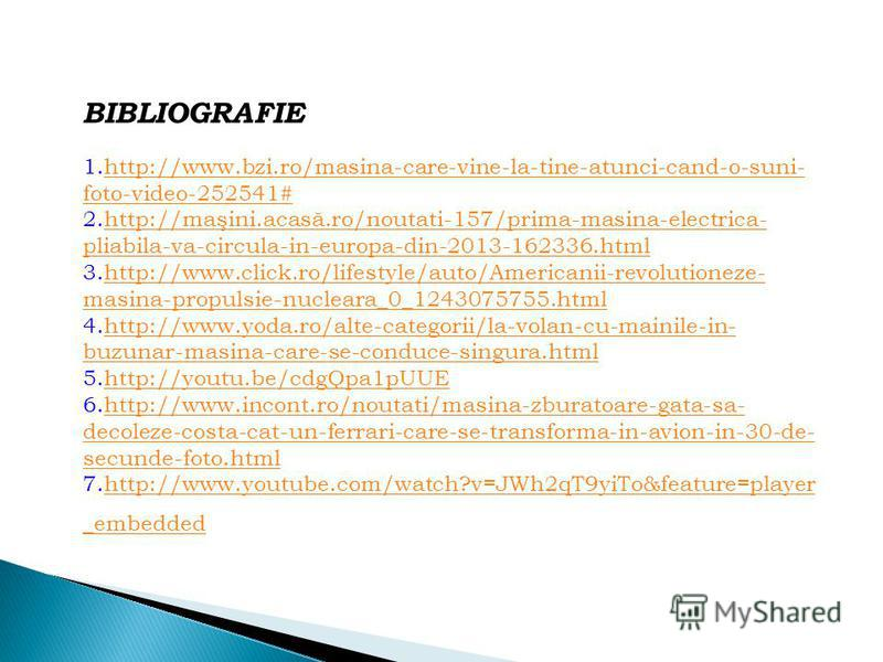 BIBLIOGRAFIE 1.http://www.bzi.ro/masina-care-vine-la-tine-atunci-cand-o-suni- foto-video-252541#http://www.bzi.ro/masina-care-vine-la-tine-atunci-cand-o-suni- foto-video-252541# 2.http://maşini.acasă.ro/noutati-157/prima-masina-electrica- pliabila-va