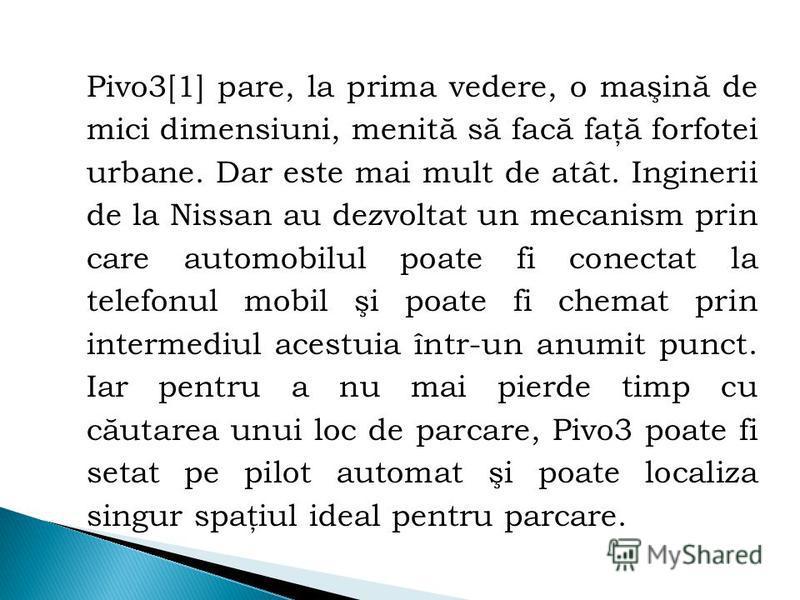 Pivo3[1] pare, la prima vedere, o maşină de mici dimensiuni, menită să facă faţă forfotei urbane. Dar este mai mult de atât. Inginerii de la Nissan au dezvoltat un mecanism prin care automobilul poate fi conectat la telefonul mobil şi poate fi chemat