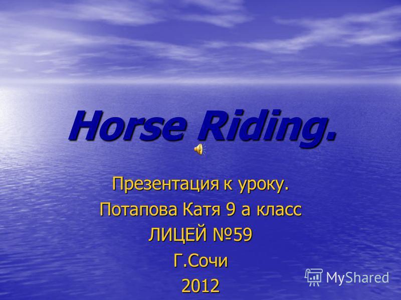 Horse Riding. Презентация к уроку. Потапова Катя 9 а класс ЛИЦЕЙ 59 Г.Сочи2012