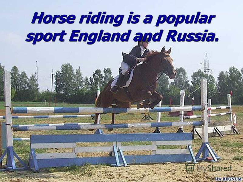 Horse riding is a popular sport England and Russia.
