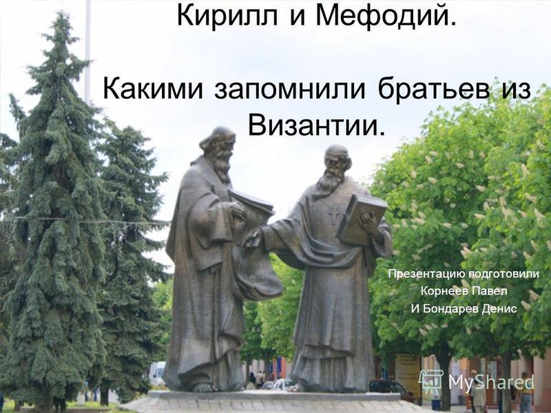 Кирилл и Мефодий. Какими запомнили братьев из Византии. Презентацию подготовили Корнеев Павел И Бондарев Денис