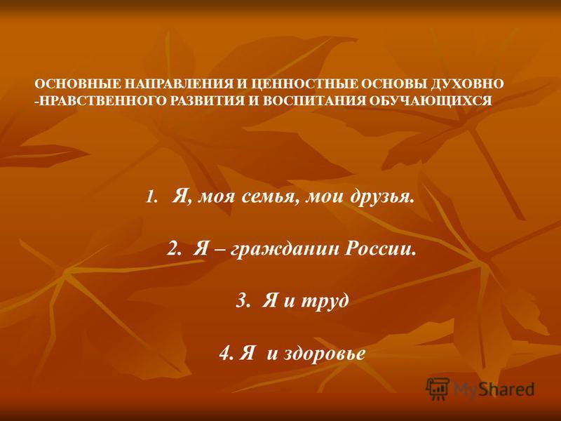 ОСНОВНЫЕ НАПРАВЛЕНИЯ И ЦЕННОСТНЫЕ ОСНОВЫ ДУХОВНО -НРАВСТВЕННОГО РАЗВИТИЯ И ВОСПИТАНИЯ ОБУЧАЮЩИХСЯ 1. Я, моя семья, мои друзья. 2. Я – гражданин России. 3. Я и труд 4. Я и здоровье