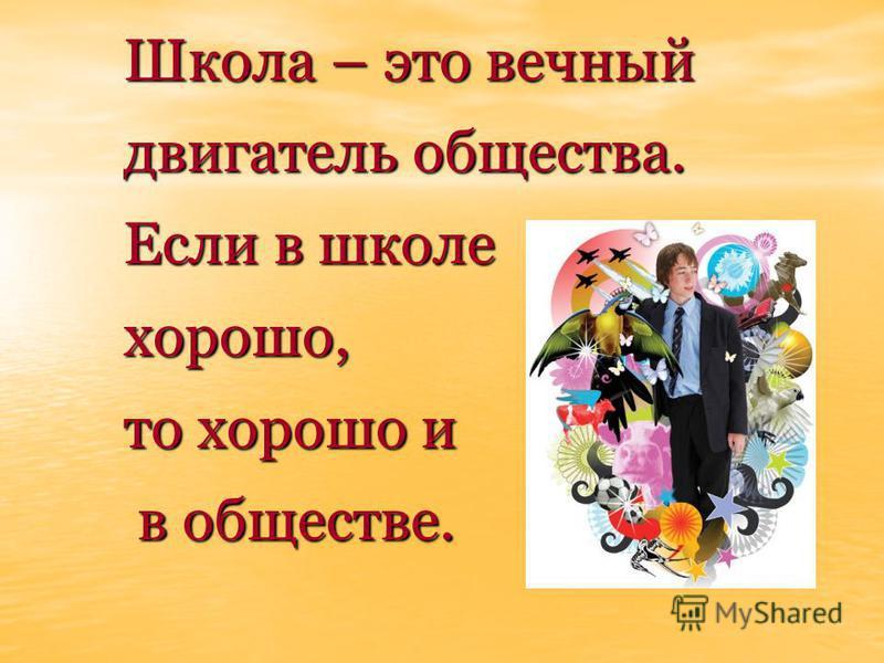 Школа – это вечный двигатель общества. Если в школе хорошо, то хорошо и в обществе. в обществе.