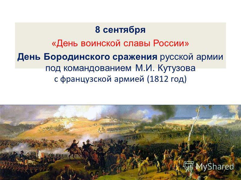 8 сентября «День воинской славы России» День Бородинского сражения русской армии под командованием М.И. Кутузова с французской армией (1812 год)