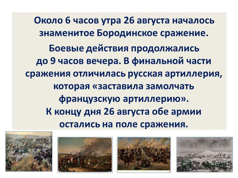 Около 6 часов утра 26 августа началось знаменитое Бородинское сражение. Боевые действия продолжались до 9 часов вечера. В финальной части сражения отличилась русская артиллерия, которая «заставила замолчать французскую артиллерию». К концу дня 26 авг