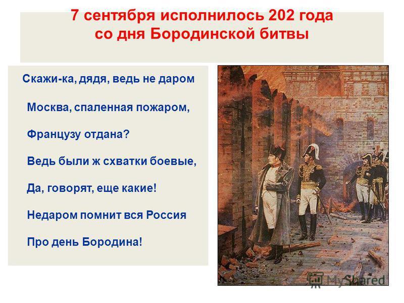 7 сентября исполнилось 202 года со дня Бородинской битвы Скажи-ка, дядя, ведь не даром Москва, спаленная пожаром, Французу отдана? Ведь были ж схватки боевые, Да, говорят, еще какие! Недаром помнит вся Россия Про день Бородина!